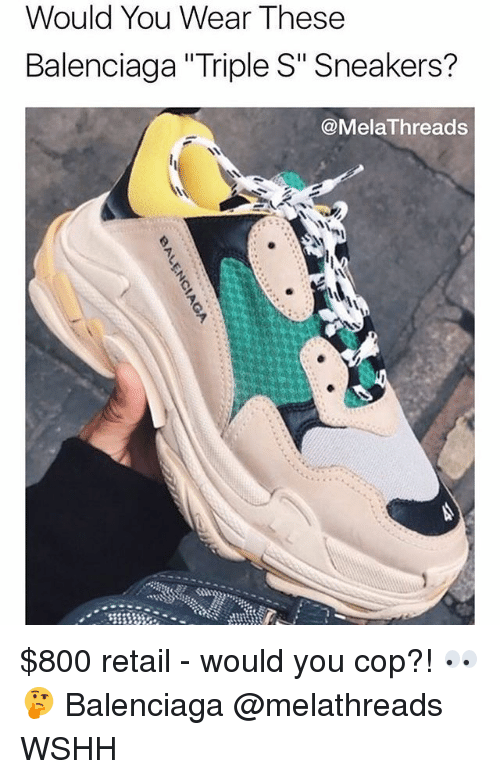 """Memes, Sneakers, and Wshh: Would You Wear These  Balenciaga """"Triple S"""" Sneakers?  @MelaThreads $800 retail - would you cop?! 👀🤔 Balenciaga @melathreads WSHH"""