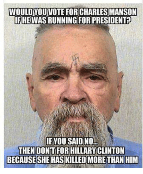 Charles Manson: WOULD YOUVOTE FOR CHARLES MANSON  IF HE WASRUNNING FOR PRESIDENT  IF YOU SAID NO  THEN DONT FOR HILLARY CLINTON  BECAUSE SHE HAS KILLED MORE THAN HIM