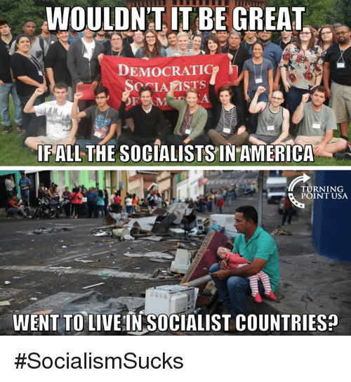 America, Memes, and Socialist: WOULDNT ITBE GREAT  DEMOCRATIC  h  IF ALL THE SOCIALISTS IN AMERICA  TURNING  POINT USA.  WENT TO  LIVEIN SOCIALIST COUNTRIES? #SocialismSucks