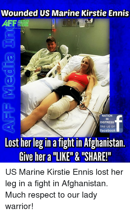 "Memes, 🤖, and Warrior: Wounded US Marine Kirstie Ennis  AFF  NATION  IN  DISTRESS  like us on  facebook  Lost her leg in a fight in Afghanistan.  Give her a ""LIKE"" & ""SHARE!"" US Marine Kirstie Ennis lost her leg in a fight in Afghanistan. Much respect to our lady warrior!"