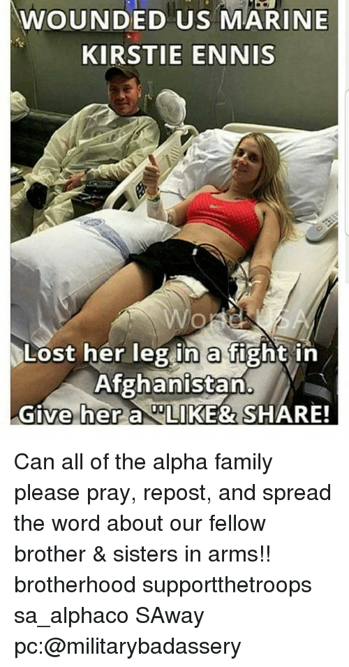 Family, Memes, and Lost: WOUNDED US MARINE  KIRSTIE ENNIS  Lost her leg in a fight in  Afghanistan  Give her a LIKE& SHARE! Can all of the alpha family please pray, repost, and spread the word about our fellow brother & sisters in arms!! brotherhood supportthetroops sa_alphaco SAway pc:@militarybadassery