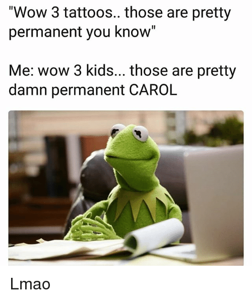 """Funny, Lmao, and Tattoos: """"Wow 3 tattoos.. those are pretty  permanent you know""""  Me: wow 3 kids... those are pretty  damn permanent CAROL Lmao"""