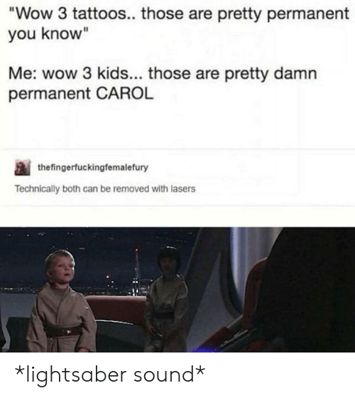 """carol: Wow 3 tattoos.. those are pretty permanent  you know""""  Me: wow 3 kids... those are pretty damn  permanent CAROL  thefingerfuckingfemalefury  Technically both can be removed with lasers *lightsaber sound*"""