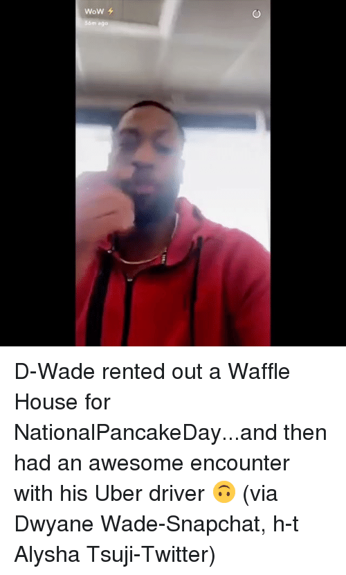 Sports, Uber Driver, and Via: WoW  56m ago D-Wade rented out a Waffle House for NationalPancakeDay...and then had an awesome encounter with his Uber driver 🙃 (via Dwyane Wade-Snapchat, h-t Alysha Tsuji-Twitter)