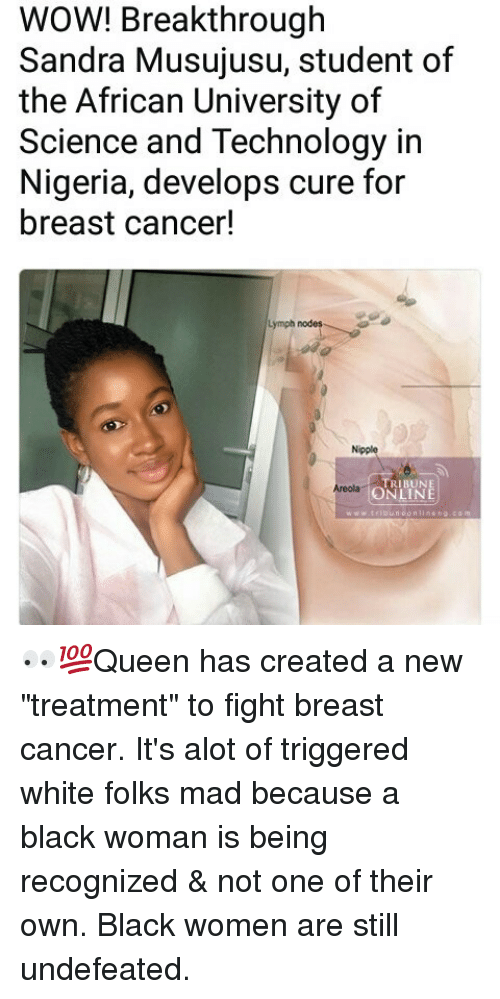 "nodes: WOW! Breakthrough  Sandra Musujusu, student of  the African University of  Science and Technology in  Nigeria, develops cure for  breast cancer!  Lymph nodes  Nipple  TRIBUNE  ONLINE  Areolag 👀💯Queen has created a new ""treatment"" to fight breast cancer. It's alot of triggered white folks mad because a black woman is being recognized & not one of their own. Black women are still undefeated."