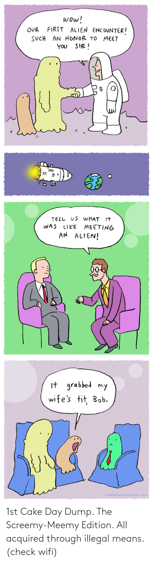 Wifi: wow!  FIRST ALIEN ENCOUNTER!  OUR  SUCH AN HONOR TO MEET  YOU SIR!  TELL US WHAT IT  WAS  MEETING  AN ALIEN!  LIKE  It grabbed my  wife's tit, Bob.  JimBentonGOcomics.com 1st Cake Day Dump. The Screemy-Meemy Edition. All acquired through illegal means. (check wifi)