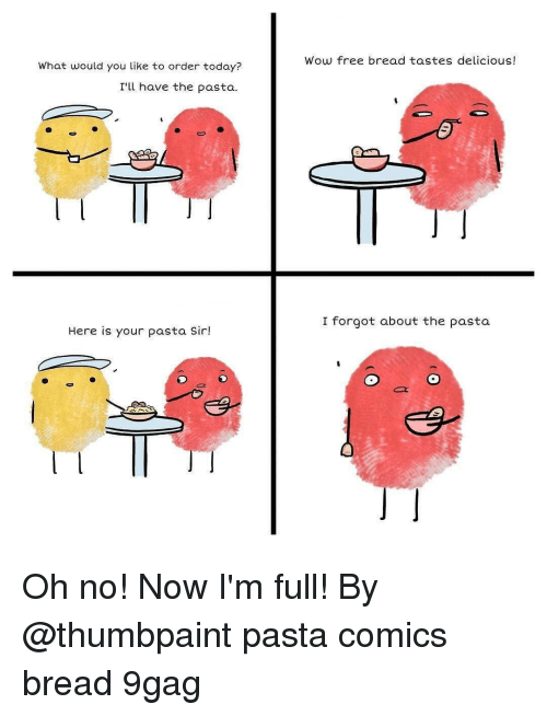 9gag, Memes, and Wow: Wow free bread tastes delicious!  What would you like to order today?  I'l have the pasta  I forgot about the pasta  Here is your pasta Sir! Oh no! Now I'm full! By @thumbpaint pasta comics bread 9gag