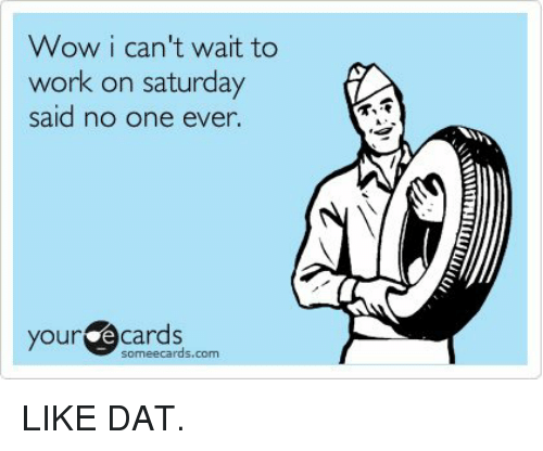 Working On Saturday: Wow i can't wait to  work on saturday  said no one ever  your  e Cards  someecards, com LIKE DAT.