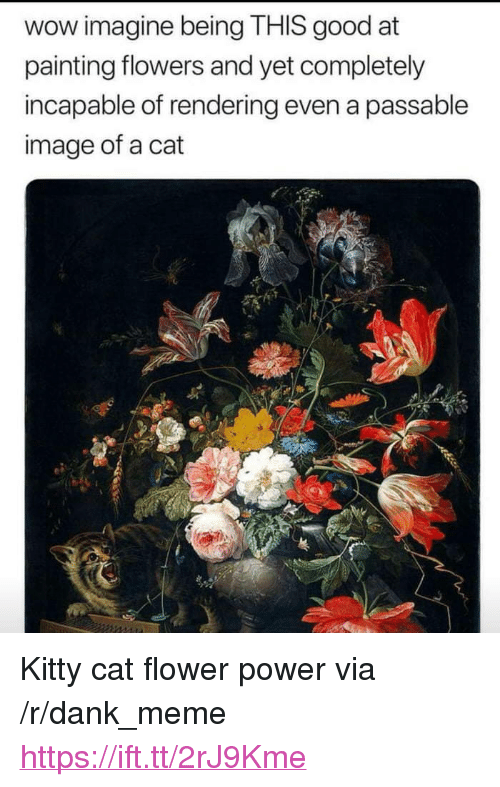 "Dank, Meme, and Wow: wow imagine being THIS good at  painting flowers and yet completely  incapable of rendering even a passable  image of a cat <p>Kitty cat flower power via /r/dank_meme <a href=""https://ift.tt/2rJ9Kme"">https://ift.tt/2rJ9Kme</a></p>"