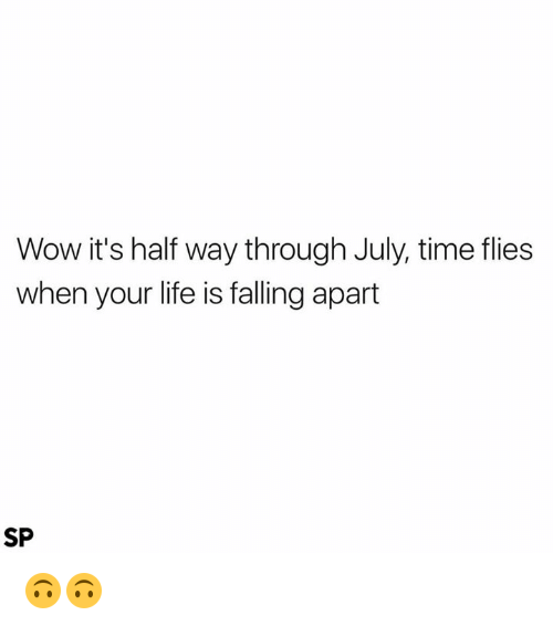 Life, Wow, and Time: Wow it's half way through July, time flies  when your life is falling apart  SP 🙃🙃
