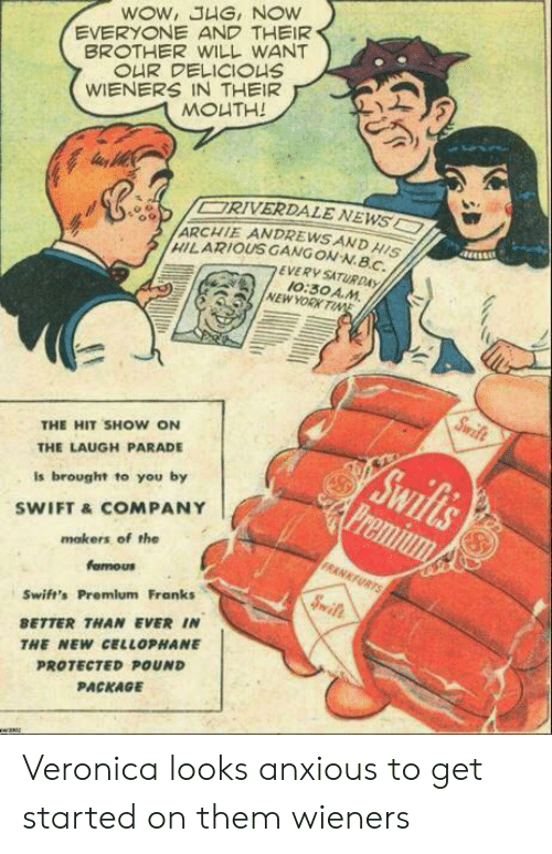 archie: WOW, JHG, NOW  EVERYONE AND THEIR  BROTHER WILL WANT  OUR DELICIOUS  WIENERS IN THEIR  MOUTH!  ORIVERDALE NEWS  ARCHIE ANDREWSAND HISI  HILARIOUS GANGON-N.BC  EVERY SATURDAY  10:30 A.M  NEW YORK TINE  Swife  THE HIT SHOW ON  Swifls  Premium  THE LAUGH PARADE  Is brought to you by  SWIFT &COMPANY  mokers of the  FRANKFURTS  famous  Sift  Swift's Premlum Franks  BETTER THAN EVER IN  THE NEW CELLOPHANE  PROTECTED POUND  PACKAGE  w2302 Veronica looks anxious to get started on them wieners