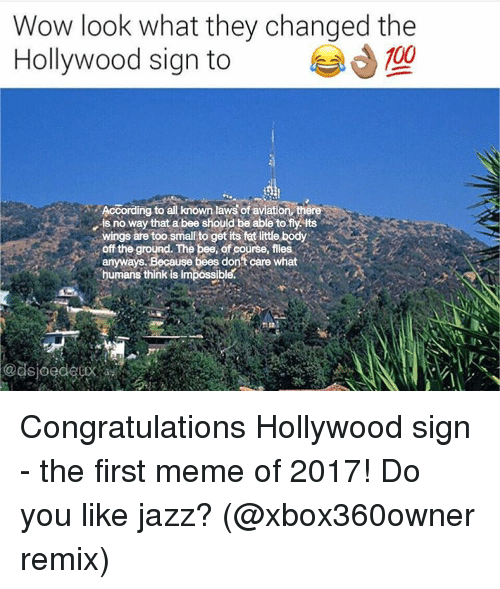 Aviators: Wow look what they changed the  100  Hollywood sign to  According to  all known laws of aviation there  is no way that a bee should be able to fly its  wings are too smalto get its fat little body  off the ground. The bee, ofcourse, flies  anyways. Because bees don't care what  humans think is impossible.  Sloe Congratulations Hollywood sign - the first meme of 2017! Do you like jazz? (@xbox360owner remix)