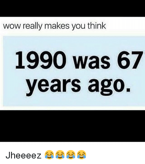 Funny, Wow, and Think: wow really makes you think  1990 was 67  years ago Jheeeez 😂😂😂😂