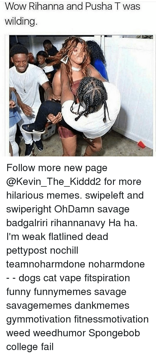 Memes, 🤖, and Weeds: Wow Rihanna and Pusha T was  wilding Follow more new page @Kevin_The_Kiddd2 for more hilarious memes. swipeleft and swiperight OhDamn savage badgalriri rihannanavy Ha ha. I'm weak flatlined dead pettypost nochill teamnoharmdone noharmdone - - dogs cat vape fitspiration funny funnymemes savage savagememes dankmemes gymmotivation fitnessmotivation weed weedhumor Spongebob college fail