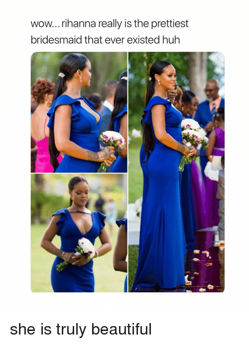 Beautiful, Huh, and Rihanna: wow...rihanna really is the prettiest  bridesmaid that ever existed huh she is truly beautiful