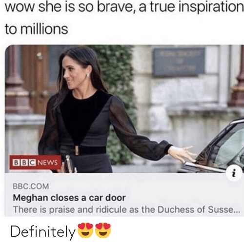 bbc: WOw she is so brave, a true inspiration  to millions  BBC NEWS  BBC.COM  Meghan closes a car door  There is praise and ridicule as the Duchess of Susse... Definitely😍😍