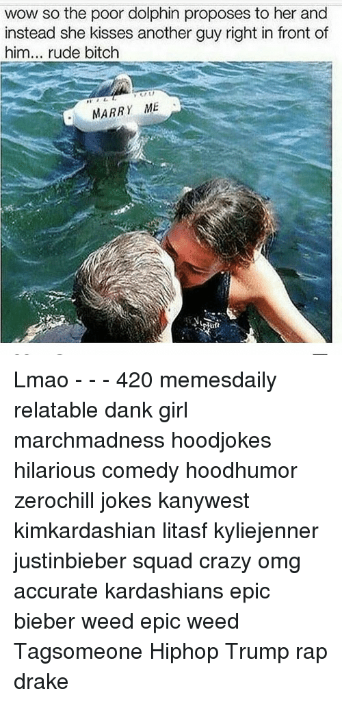 Dolphin: wow so the poor dolphin proposes to her and  instead she kisses another guy right in front of  him... rude bitch  MARR  ME Lmao - - - 420 memesdaily relatable dank girl marchmadness hoodjokes hilarious comedy hoodhumor zerochill jokes kanywest kimkardashian litasf kyliejenner justinbieber squad crazy omg accurate kardashians epic bieber weed epic weed Tagsomeone Hiphop Trump rap drake