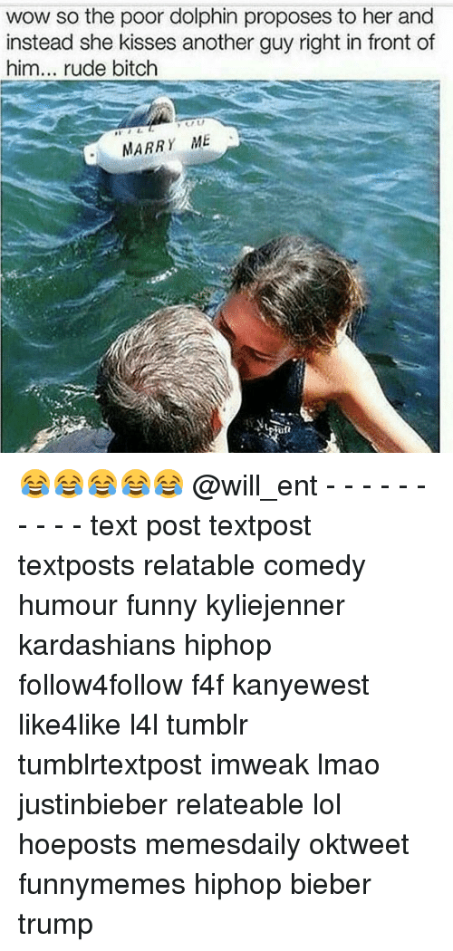 Dolphin: wow so the poor dolphin proposes to her and  instead she kisses another guy right in front of  him  rude bitch  MARRY ME  Para 😂😂😂😂😂 @will_ent - - - - - - - - - - text post textpost textposts relatable comedy humour funny kyliejenner kardashians hiphop follow4follow f4f kanyewest like4like l4l tumblr tumblrtextpost imweak lmao justinbieber relateable lol hoeposts memesdaily oktweet funnymemes hiphop bieber trump