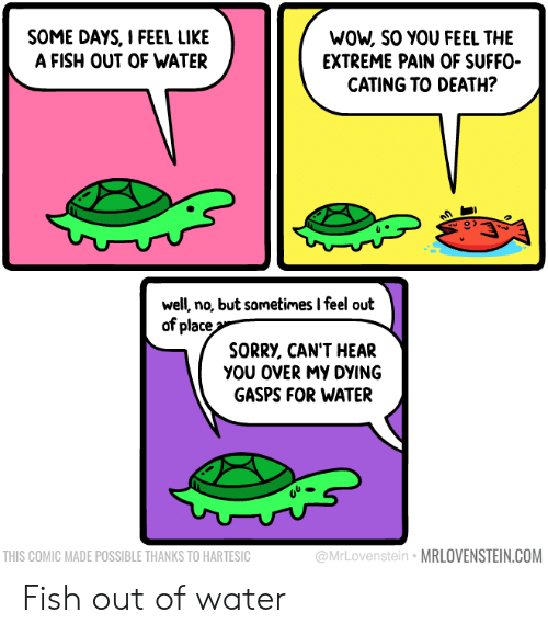 cant-hear: WOW, SO YOU FEEL THE  EXTREME PAIN OF SUFFO  CATING TO DEATH?  SOME DAYS, I FEEL LIKE  A FISH OUT OF WATER  well, no, but sometimes I feel out  of place  SORRY, CAN'T HEAR  yου οVERMY DYING  GASPS FOR WATER  @MrLovenstein MRLOVENSTEIN.COM  THIS COMIC MADE POSSIBLE THANKS TO HARTESIC Fish out of water