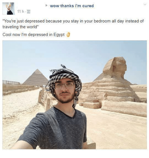 """Egyption: wow thanks i'm cured  11 h,  You're just depressed because you stay in your bedroom all day instead of  traveling the world""""  Cool now I'm depressed in Egypt Ö"""