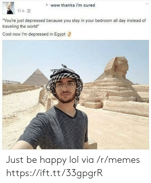"""Im Depressed: wow thanks i'm cured  11h  """"You're just depressed because you stay in your bedroom all day instead of  traveling the world""""  Cool now I'm depressed in Egypt Just be happy lol via /r/memes https://ift.tt/33gpgrR"""