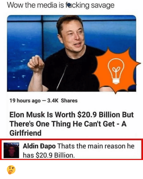 Cant Get A Girlfriend: Wow the media is fecking savage  19 hours ago 3.4K Shares  Elon Musk Is Worth $20.9 Billion But  There's One Thing He Can't Get A  Girlfriend  Aldin Dapo Thats the main reason he  has $20.9 Billion. 🤔