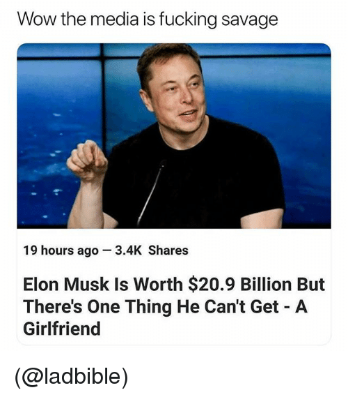 Fucking, Savage, and Wow: Wow the media is fucking savage  19 hours ago 3.4K Shares  Elon Musk Is Worth $20.9 Billion But  There's One Thing He Can't Get A  Girlfriend (@ladbible)