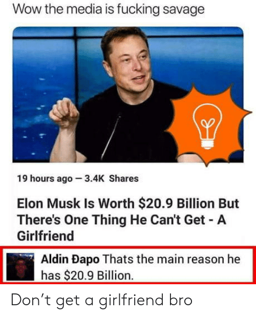 Fucking Savage: Wow the media is fucking savage  19 hours ago 3.4K Shares  Elon Musk Is Worth $20.9 Billion But  There's One Thing He Can't Get A  Girlfriend  Aldin Dapo Thats the main reason he  has $20.9 Billion.   Don't get a girlfriend bro