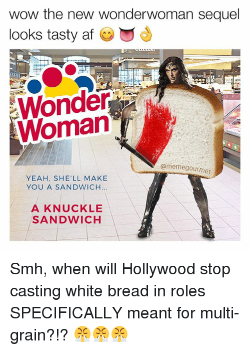 Af, Meme, and Memes: wow the new wonderwoman sequel  looks tasty af  Woman  @meme gourmet  YEAH, SHE'LL MAKE  YOU A SANDWICH  A KNUCKLE  SANDWICH Smh, when will Hollywood stop casting white bread in roles SPECIFICALLY meant for multi-grain?!? 😤😤😤