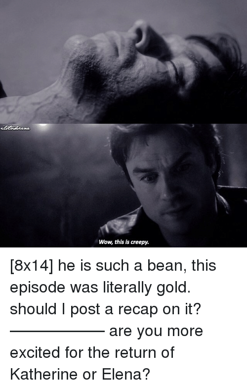 Excitment: Wow this is creepy. [8x14] he is such a bean, this episode was literally gold. should I post a recap on it? —————— are you more excited for the return of Katherine or Elena?