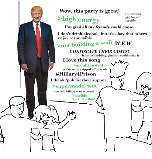 Dank Memes: Wow, this party is great!  10/10 these  high energy  chicks are  terrific  I'm glad all my friends could come.  I don't drink alcohol, but it's okay that others  enjoy responsibly.  >not building a wall  WE w  CONFISCATE THEIR COATS!  haha just kidding, glad you could make it  I love this song!  art of the deal  we're getting ripped off in trade  #Hillary rison  I thank /poll for their support  supermodel wife  how will hillary ever recover?  terrible  just terrible!