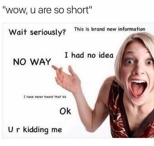 "Memes, Wow, and Information: wow, u are so short""  Wait seriously?  This is brand new information  I had no idea  NO WAY  I have never heard that b4  Ok  U r kidding me"