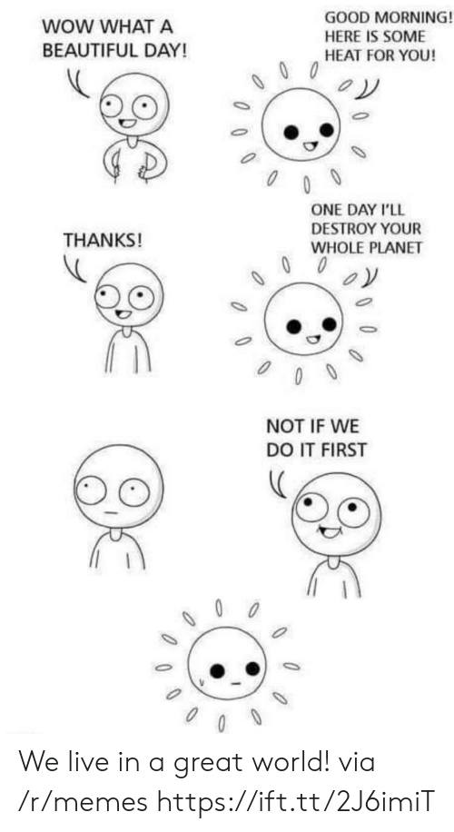 What A Beautiful Day: WOW WHAT A  BEAUTIFUL DAY!  GOOD MORNING!  HERE IS SOME  HEAT FOR YOU!  ONE DAY I'LL  DESTROY YOUR  WHOLE PLANET  THANKS!  NOT IF WE  DO IT FIRST We live in a great world! via /r/memes https://ift.tt/2J6imiT