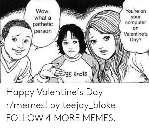 Knots: Wow,  what a  You're on  your  computer  pathetic  person  on  Valentine's  Day?  35 Knots Happy Valentine's Day r/memes! by teejay_bloke FOLLOW 4 MORE MEMES.