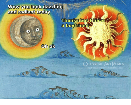 Facebook, Memes, and Wow: Wow you look dazzling  and radiant today  Thanks but I have  a boyfrien  0  CLASSICAL ART MEMES  facebook.com/classicalartmemes