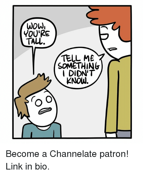 channelate: Wow,  YOU'RE  TALL  TELL ME  SOMETHING  DIDN'T  KNOW. Become a Channelate patron! Link in bio.