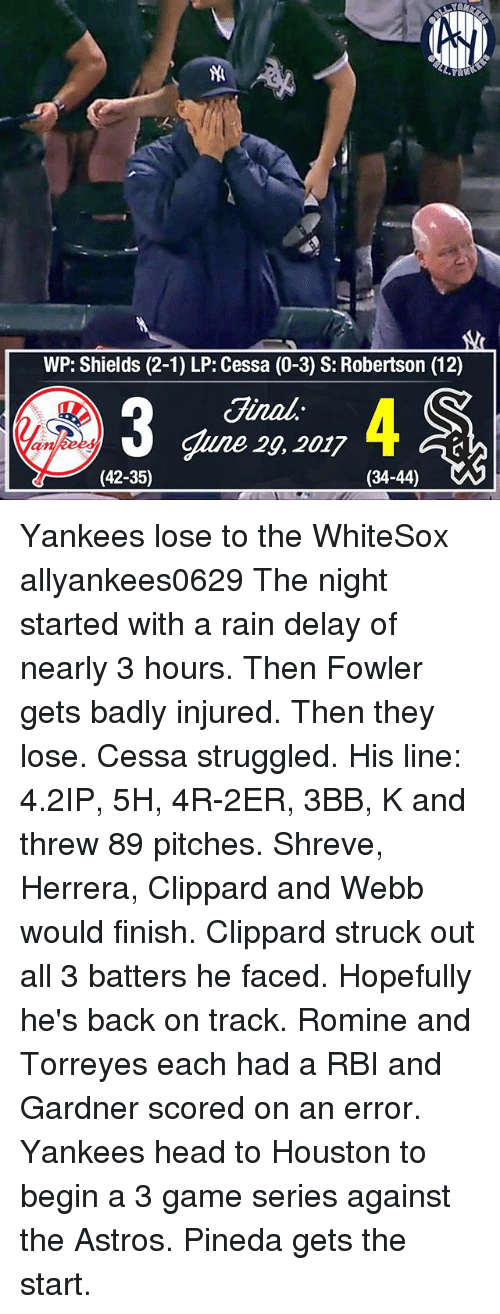 Head, Memes, and New York Yankees: WP: Shields (2-1) LP: Cessa (0-3) S: Robertson (12)  Jinal  gune 29, 2017  (42-35)  (34-44) Yankees lose to the WhiteSox allyankees0629 The night started with a rain delay of nearly 3 hours. Then Fowler gets badly injured. Then they lose. Cessa struggled. His line: 4.2IP, 5H, 4R-2ER, 3BB, K and threw 89 pitches. Shreve, Herrera, Clippard and Webb would finish. Clippard struck out all 3 batters he faced. Hopefully he's back on track. Romine and Torreyes each had a RBI and Gardner scored on an error. Yankees head to Houston to begin a 3 game series against the Astros. Pineda gets the start.