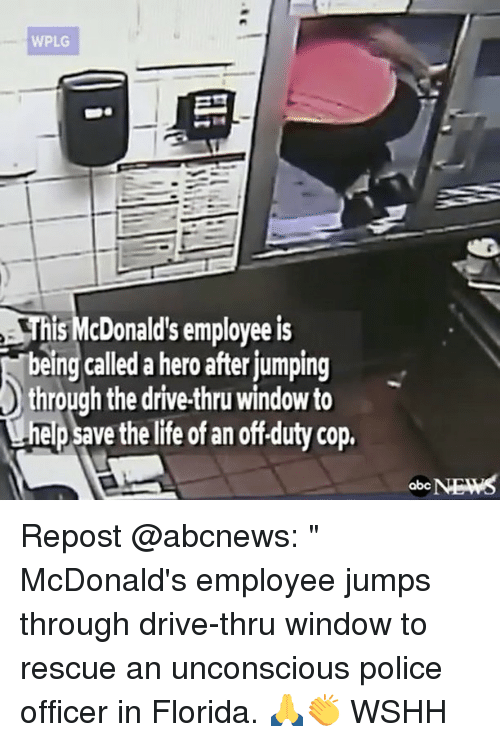"""Memes, 🤖, and Hero: WPLG  this McDonald's employeeis  being called a hero after jumping  through the drive-thru window to  helpsavethelite of an offduty cop,  NEWS  abc Repost @abcnews: """" McDonald's employee jumps through drive-thru window to rescue an unconscious police officer in Florida. 🙏👏 WSHH"""