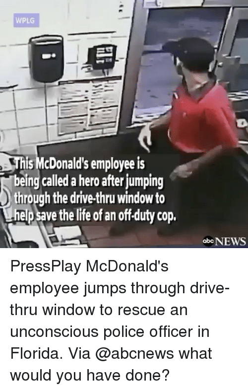 Memes, Abc News, and 🤖: WPLG  Unis McDonald's employeeis  being called a hero afterjumping  through the drive-thru window to  nepsavethelife of an off duty cop.  abc  NEWS PressPlay McDonald's employee jumps through drive-thru window to rescue an unconscious police officer in Florida. Via @abcnews what would you have done?