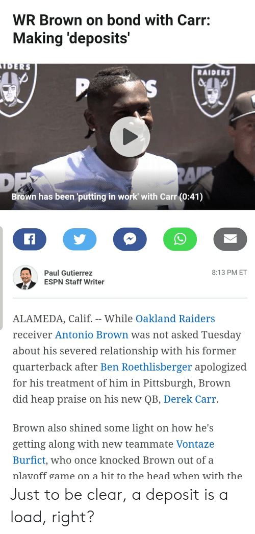 Ben Roethlisberger: WR Brown on bond with Carr:  Making 'deposits'  JDERS  RAIDERS  RA  DF  Brown has been 'putting in work' with Carr (0:41)  f  Paul Gutierrez  8:13 PM ET  ESPN Staff Writer  ALAMEDA, Calif. -- While Oakland Raiders  receiver Antonio Brown was not asked Tuesday  about his severed relationship with his former  quarterback after Ben Roethlisberger apologized  for his treatment of him in Pittsburgh, Brown  did heap praise on his new QB, Derek Carr  Brown also shined some light on how he's  getting along with new teammate Vontaze  Burfict, who once knocked Brown out of a  nlavoff game on a hit to the head when with the Just to be clear, a deposit is a load, right?