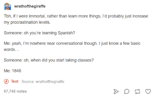 Procrastination: wrathofthegiraffe  Tbh, if were immortal, rather than learn more things, I'd probably just increase  my procrastination levels  Someone: oh you're learning Spanish?  Me: yeah, I'm nowhere near conversational though. I just know a few basic  Words  Someone: Oh, when did you start taking classes?  Me: 1846  O Text Source: wrathofthegiraffe  67,745 notes