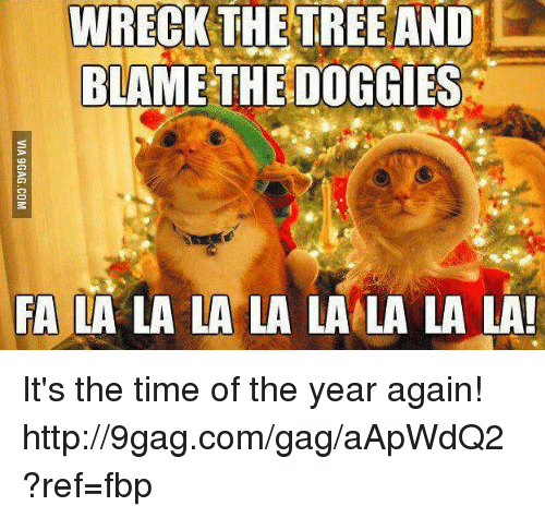 Dank, 🤖, and Blame: WRECK THE TREE AND  BLAME THE DOGGIES  FA LA LA LA LA LA LA LA LA! It's the time of the year again! http://9gag.com/gag/aApWdQ2?ref=fbp