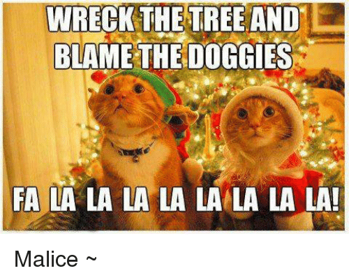 Memes, Tree, and Malice: WRECK THE TREE AND  BLAME THE DOGGIES  FA LA LA LA LA LA LA LA LA! Malice ~