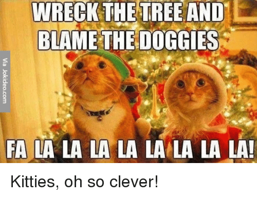 Kitties, Memes, and Tree: WRECK THE TREE AND  BLAME THE DOGGIES  FA LA LA LA LA LA LA LA LA! Kitties, oh so clever!