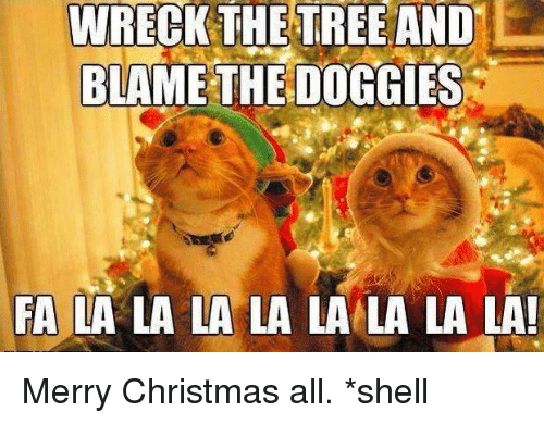 Memes, Merry Christmas, and Tree: WRECK THE TREE AND  BLAME THE DOGGIES  FA LA LA LA LA LA LA LA LA! Merry Christmas all. *shell