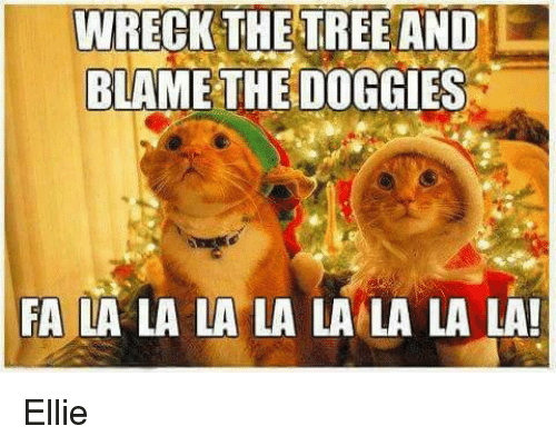 Memes, Tree, and Trees: WRECK THE TREE AND  BLAME THE DOGGIES  FA LA LA LA LA LA LA LA LA! Ellie