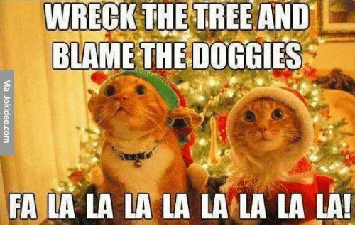Memes, Trees, and 🤖: WRECK THE TREE AND  BLAME THE DOGGIES  FA LA LA LA LA LA LA LA LA!