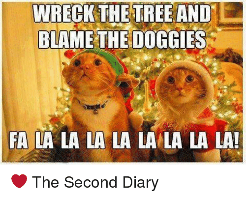 Memes, Tree, and 🤖: WRECK THE TREE AND  BLAME THE DOGGIES  FA LA LA LA LA LA LA LA LA! ❤️ The Second Diary