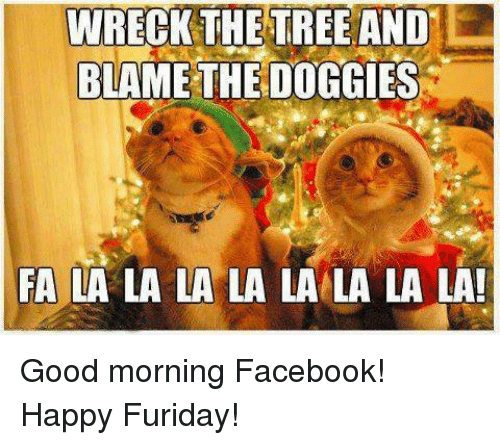 Memes, Good Morning, and Trees: WRECK THE TREE AND  BLAME THE DOGGIES  FA LA LA LA LA LA LA LA LA! Good morning Facebook! Happy Furiday!