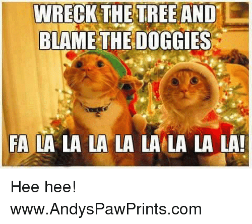 Memes, Trees, and 🤖: WRECK THE TREE AND  BLAME THE DOGGIES  FA LA LA LA LA LA LA LA LA! Hee hee! www.AndysPawPrints.com